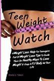 Teen Weight Watch: A Weight Loss Help For Teenagers Full Of Weight Loss Tips To Guide Them On Healthy Ways To Lose Weight & Keep A Fit Body All Their Life
